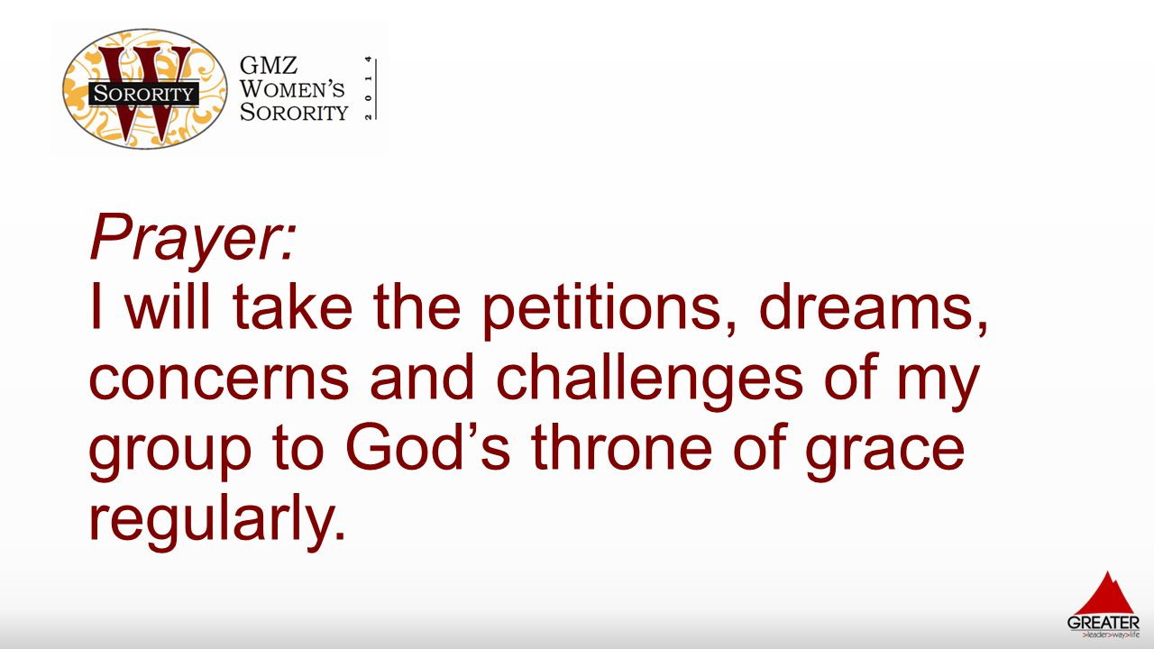 Prayer: I will take the petitions, dreams, concerns and challenges of my group to God's throne of grace regularly.