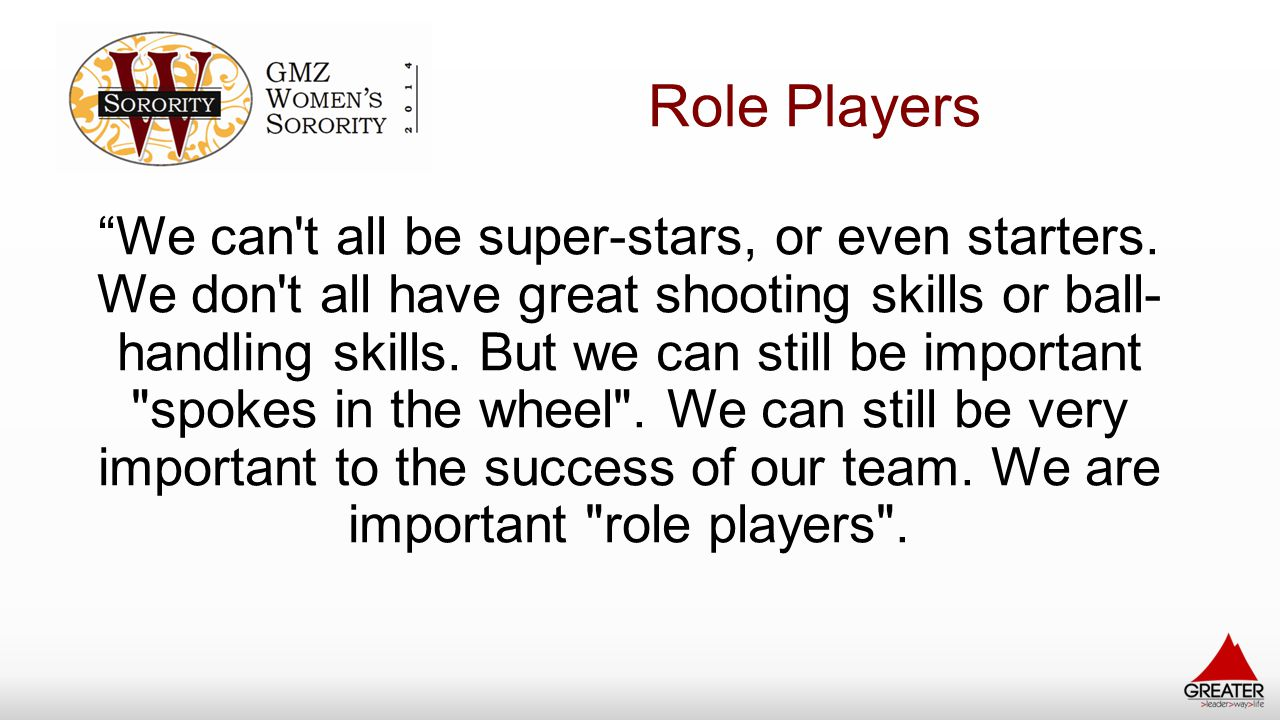 """Role Players """"We can't all be super-stars, or even starters. We don't all have great shooting skills or ball- handling skills. But we can still be imp"""