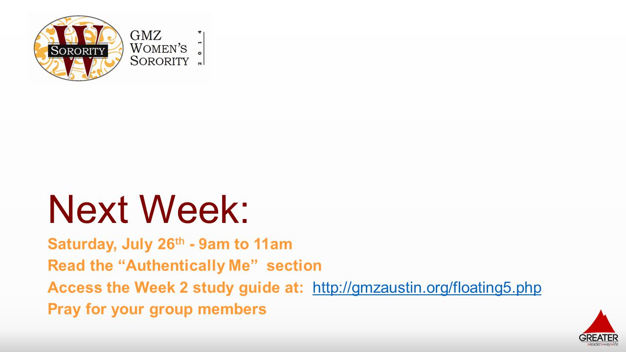 """Next Week: Saturday, July 26 th - 9am to 11am Read the """"Authentically Me"""" section Access the Week 2 study guide at: http://gmzaustin.org/floating5.php"""