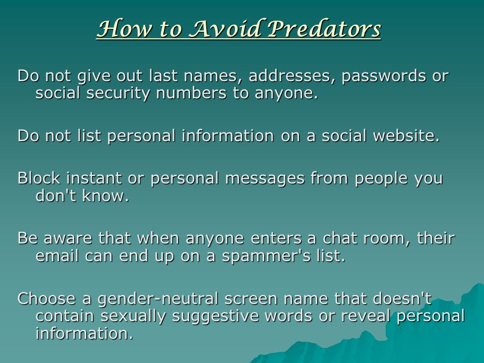How to Avoid Predators Do not give out last names, addresses, passwords or social security numbers to anyone.