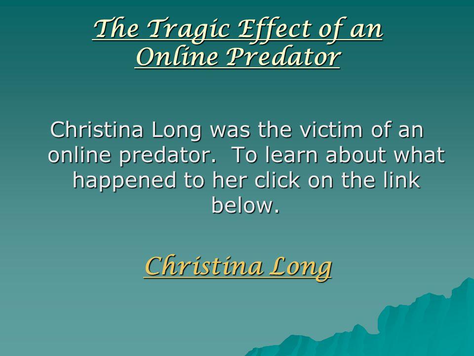 The Tragic Effect of an Online Predator Christina Long was the victim of an online predator.