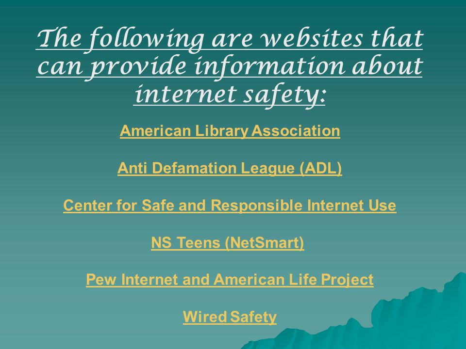 American Library Association Anti Defamation League (ADL) Center for Safe and Responsible Internet Use NS Teens (NetSmart) Pew Internet and American Life Project Wired Safety The following are websites that can provide information about internet safety: