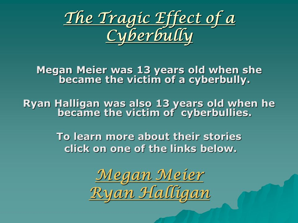 The Tragic Effect of a Cyberbully Megan Meier was 13 years old when she became the victim of a cyberbully.