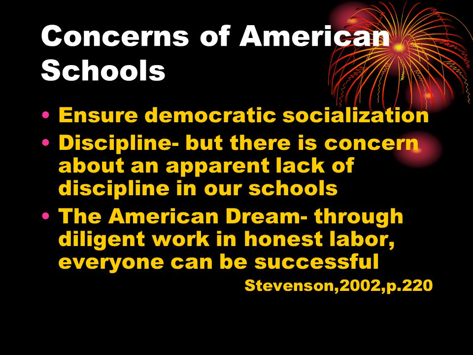Concerns of American Schools Ensure democratic socialization Discipline- but there is concern about an apparent lack of discipline in our schools The American Dream- through diligent work in honest labor, everyone can be successful Stevenson,2002,p.220