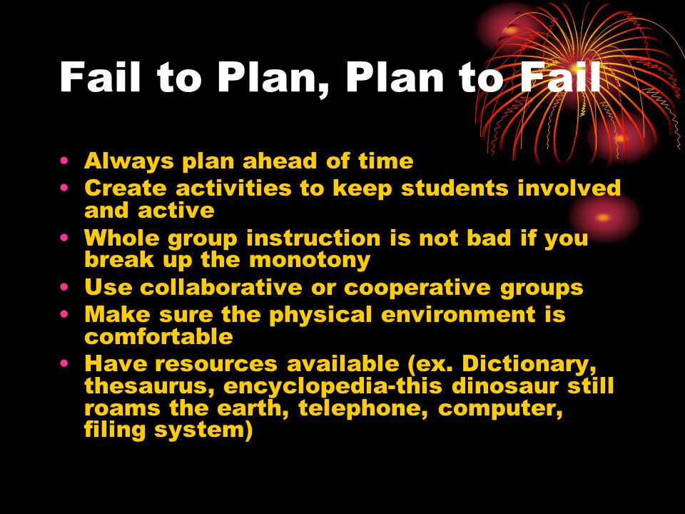 Fail to Plan, Plan to Fail Always plan ahead of time Create activities to keep students involved and active Whole group instruction is not bad if you break up the monotony Use collaborative or cooperative groups Make sure the physical environment is comfortable Have resources available (ex.