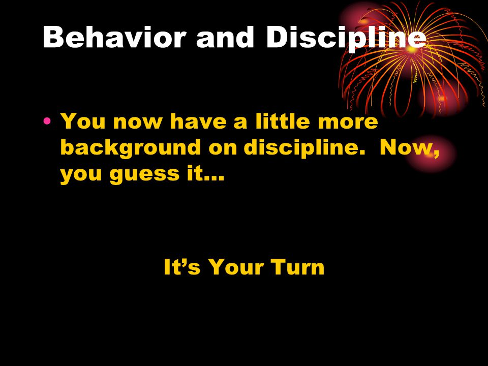 Behavior and Discipline You now have a little more background on discipline.