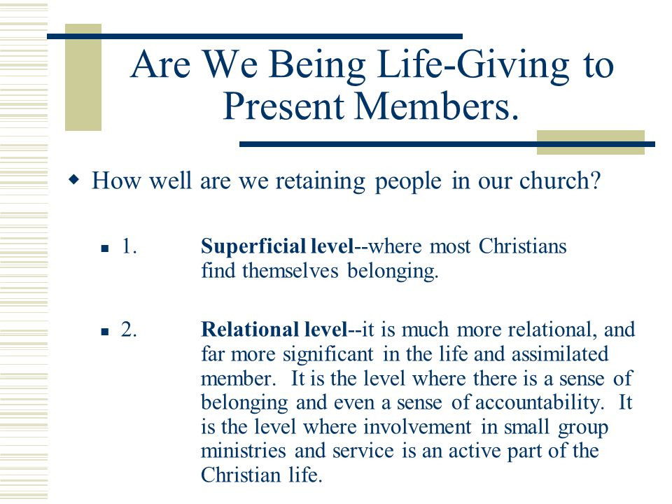 Are We Being Life-Giving to Present Members.  How well are we retaining people in our church? 1.Superficial level--where most Christians find themsel