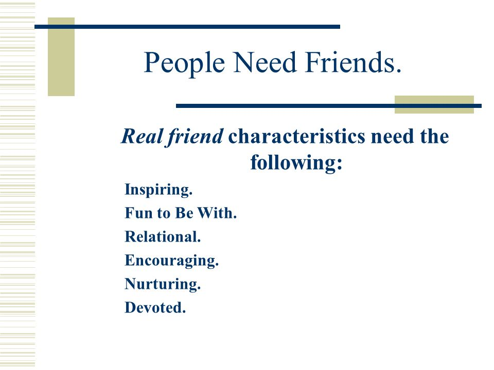 People Need Friends. Real friend characteristics need the following: Inspiring.