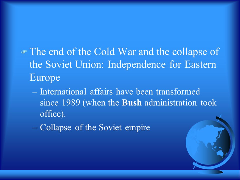  The end of the Cold War and the collapse of the Soviet Union: Independence for Eastern Europe –International affairs have been transformed since 1989 (when the Bush administration took office).