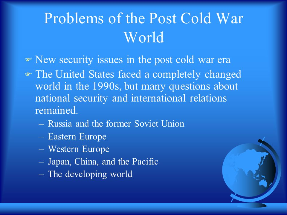 Problems of the Post Cold War World  New security issues in the post cold war era  The United States faced a completely changed world in the 1990s,