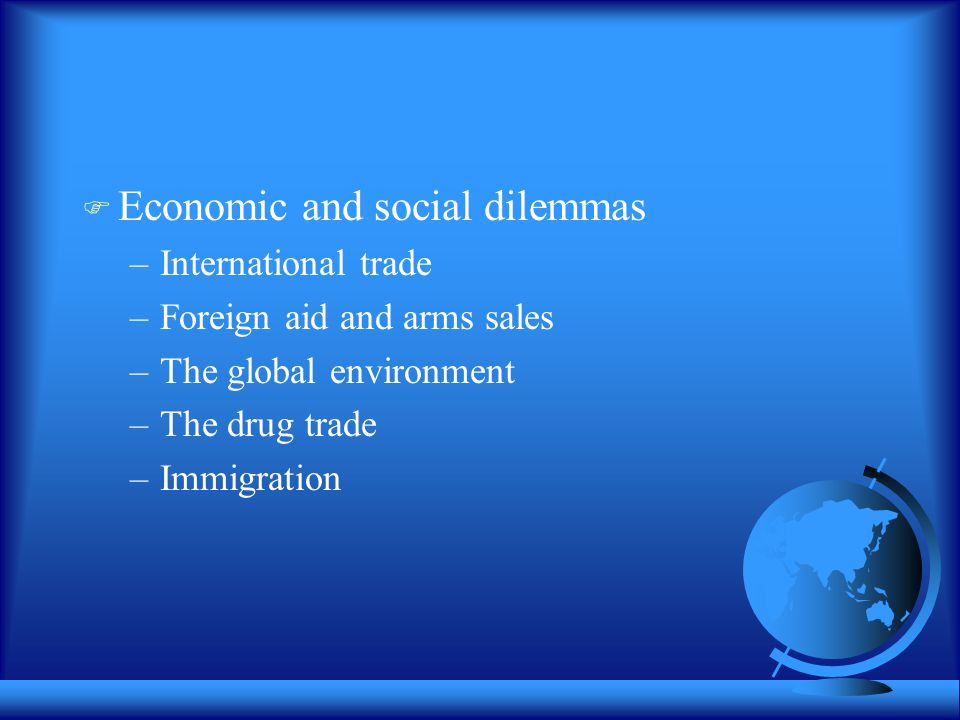  Economic and social dilemmas –International trade –Foreign aid and arms sales –The global environment –The drug trade –Immigration