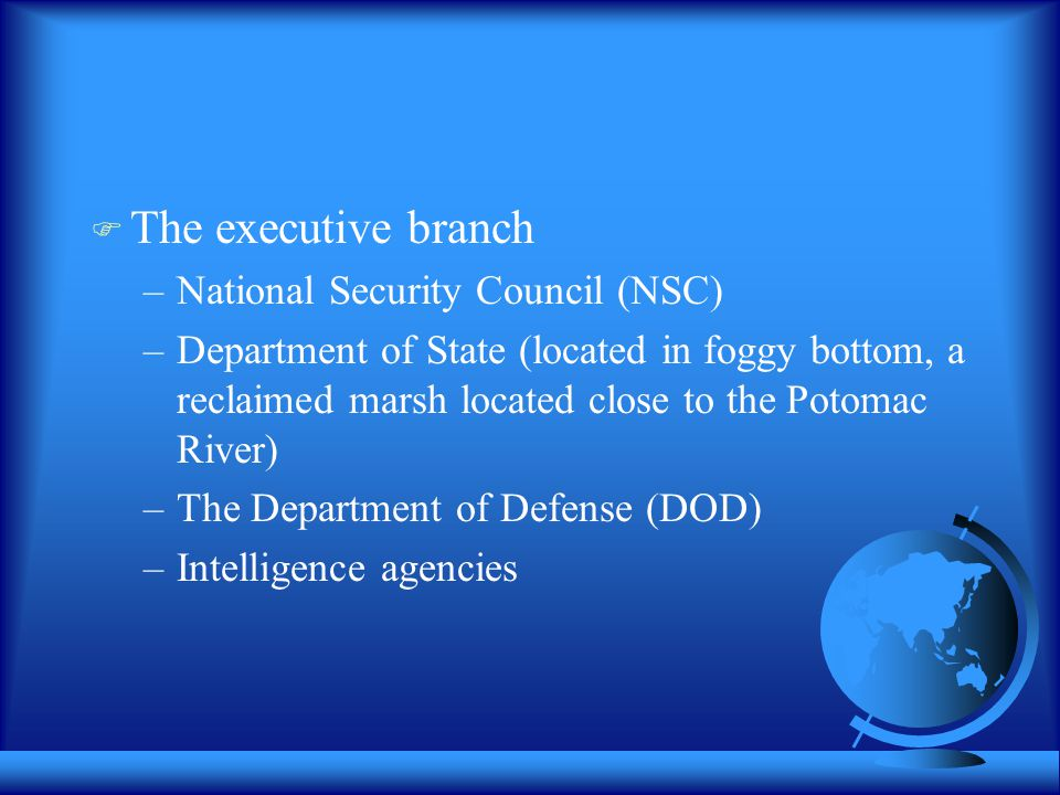  The executive branch –National Security Council (NSC) –Department of State (located in foggy bottom, a reclaimed marsh located close to the Potomac River) –The Department of Defense (DOD) –Intelligence agencies