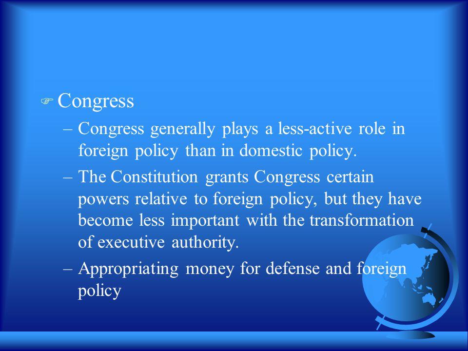  Congress –Congress generally plays a less-active role in foreign policy than in domestic policy. –The Constitution grants Congress certain powers re