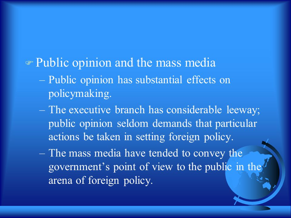  Public opinion and the mass media –Public opinion has substantial effects on policymaking. –The executive branch has considerable leeway; public opi