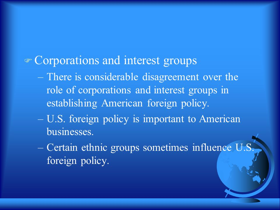  Corporations and interest groups –There is considerable disagreement over the role of corporations and interest groups in establishing American foreign policy.
