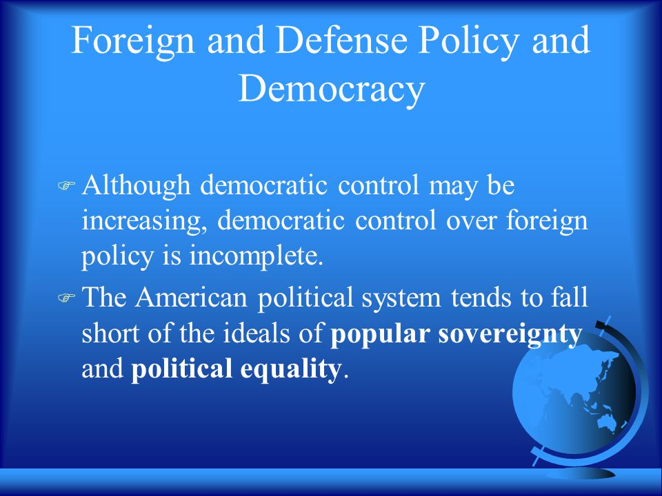 Foreign and Defense Policy and Democracy  Although democratic control may be increasing, democratic control over foreign policy is incomplete.  The