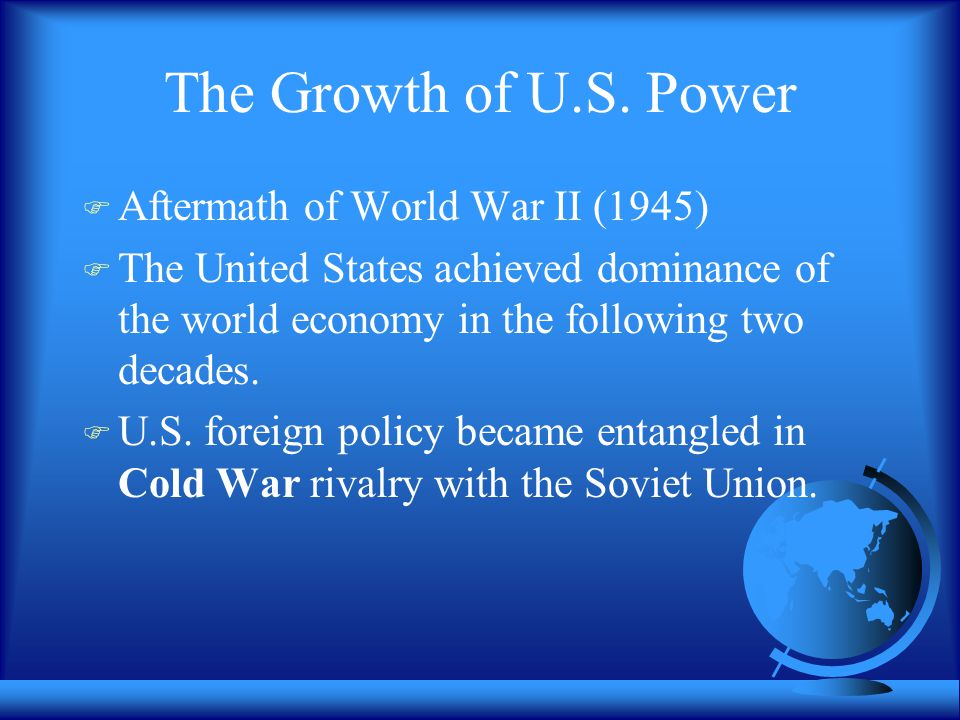 The Growth of U.S. Power  Aftermath of World War II (1945)  The United States achieved dominance of the world economy in the following two decades.