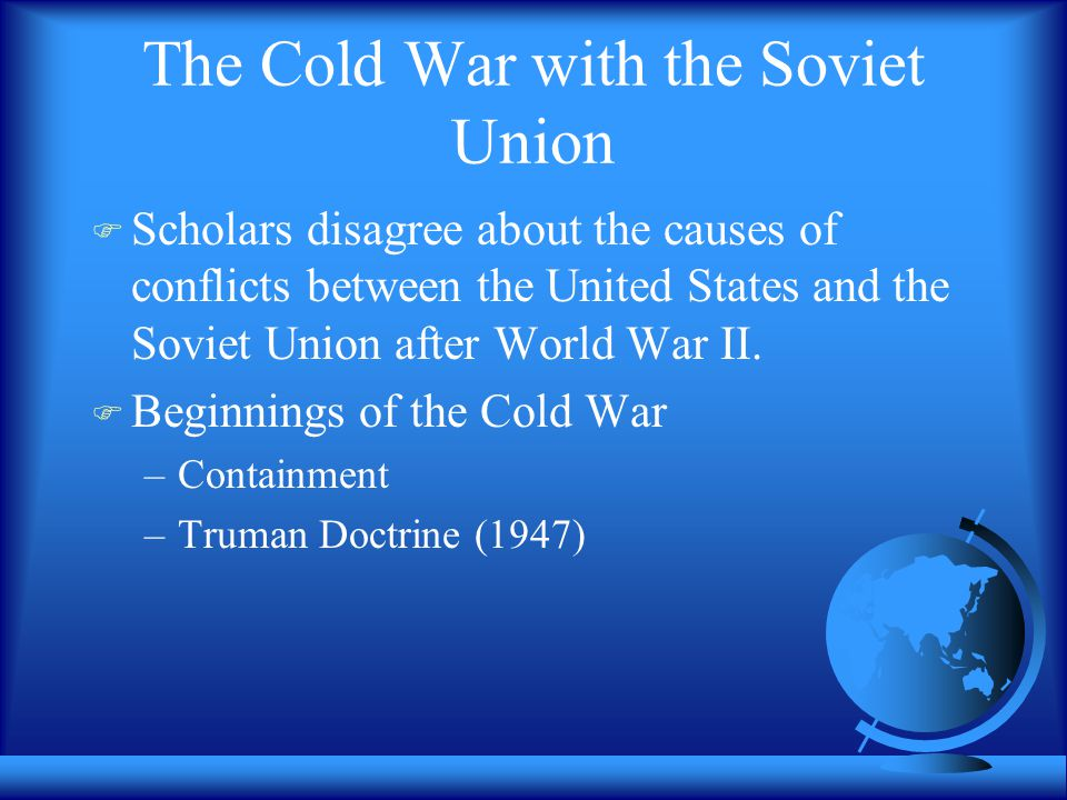 The Cold War with the Soviet Union  Scholars disagree about the causes of conflicts between the United States and the Soviet Union after World War II.