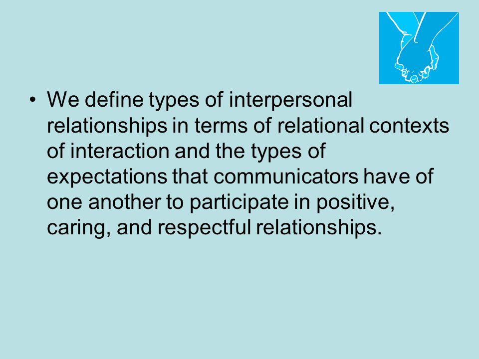 We define types of interpersonal relationships in terms of relational contexts of interaction and the types of expectations that communicators have of one another to participate in positive, caring, and respectful relationships.