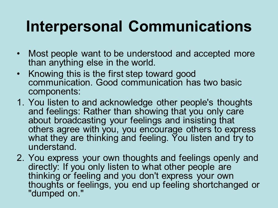 Interpersonal Communications Most people want to be understood and accepted more than anything else in the world.