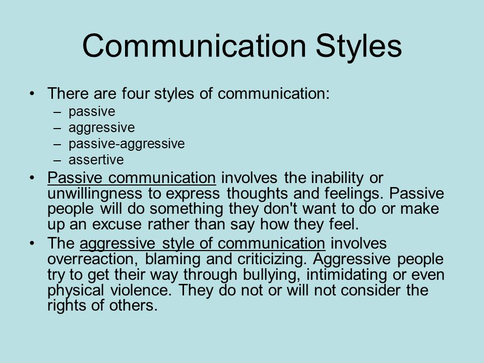 Communication Styles There are four styles of communication: –passive –aggressive –passive-aggressive –assertive Passive communication involves the inability or unwillingness to express thoughts and feelings.