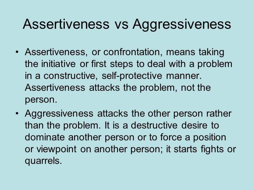 Assertiveness vs Aggressiveness Assertiveness, or confrontation, means taking the initiative or first steps to deal with a problem in a constructive, self-protective manner.
