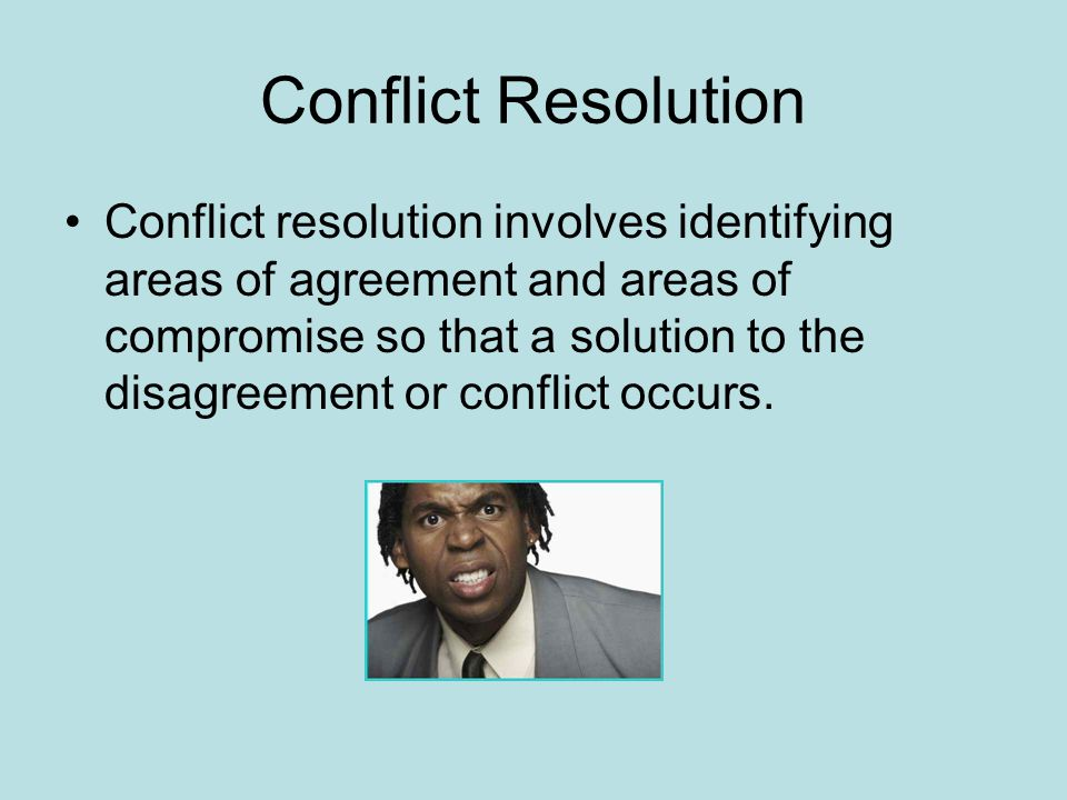 Conflict Resolution Conflict resolution involves identifying areas of agreement and areas of compromise so that a solution to the disagreement or conflict occurs.