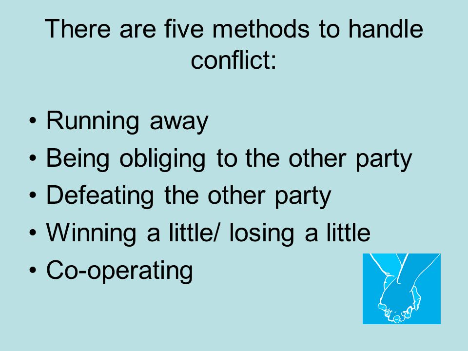 There are five methods to handle conflict: Running away Being obliging to the other party Defeating the other party Winning a little/ losing a little Co-operating