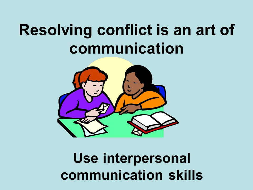 Resolving conflict is an art of communication Use interpersonal communication skills