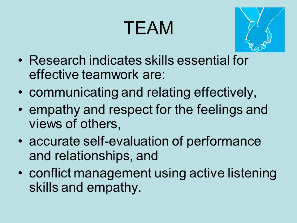TEAM Research indicates skills essential for effective teamwork are: communicating and relating effectively, empathy and respect for the feelings and views of others, accurate self-evaluation of performance and relationships, and conflict management using active listening skills and empathy.