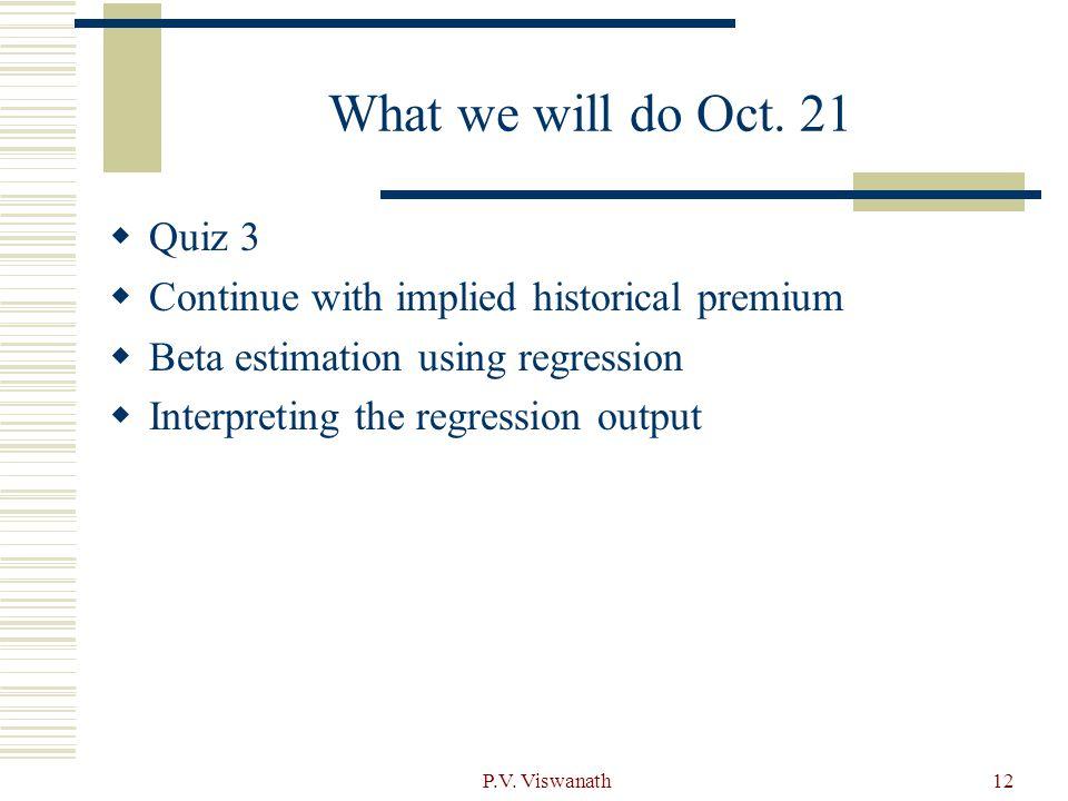 P.V. Viswanath12 What we will do Oct. 21  Quiz 3  Continue with implied historical premium  Beta estimation using regression  Interpreting the reg