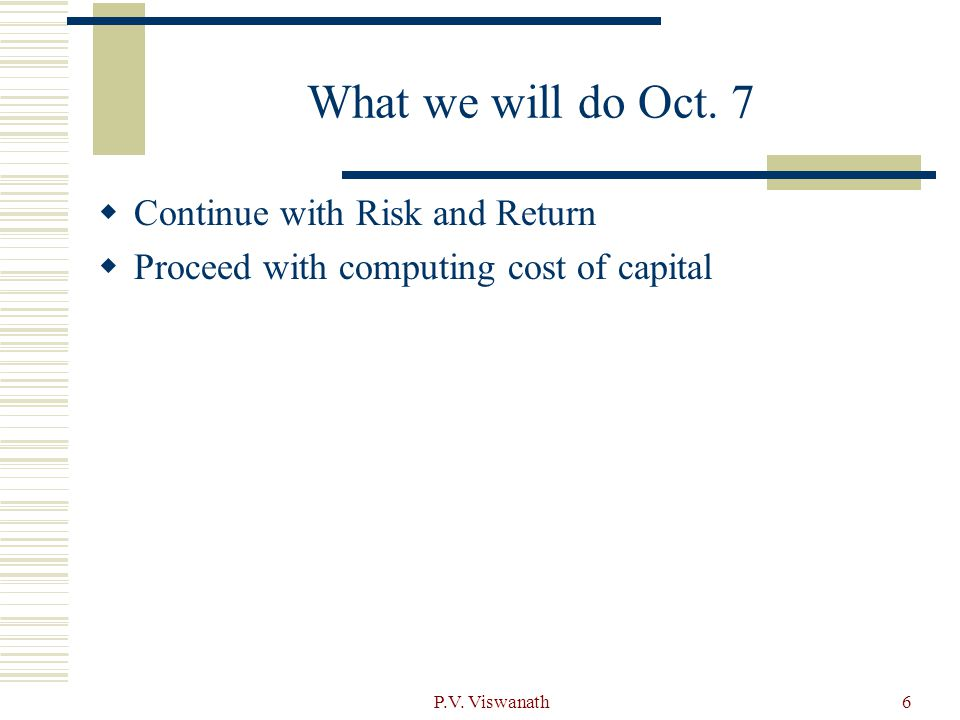 P.V. Viswanath6 What we will do Oct. 7  Continue with Risk and Return  Proceed with computing cost of capital