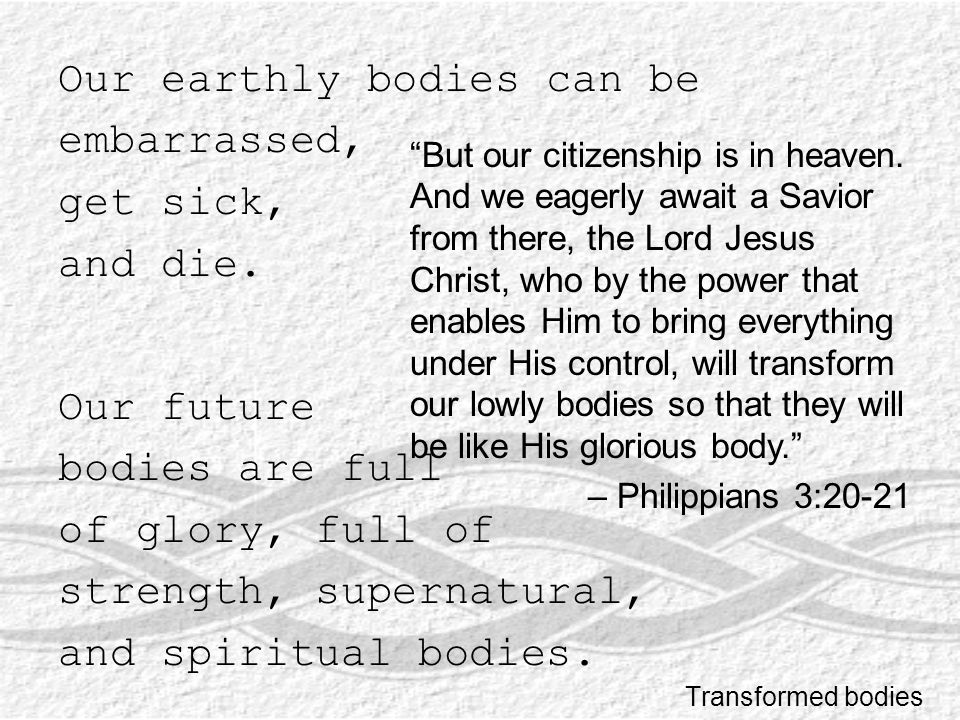 Our earthly bodies can be embarrassed, get sick, and die.