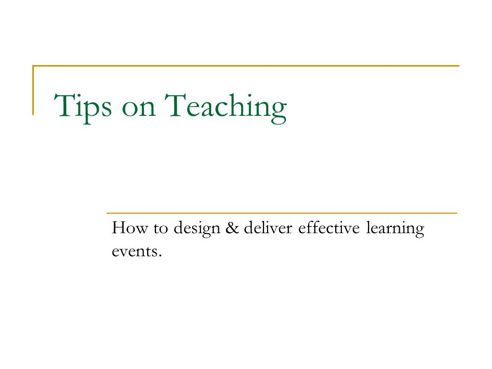 Tips on Teaching How to design & deliver effective learning events.