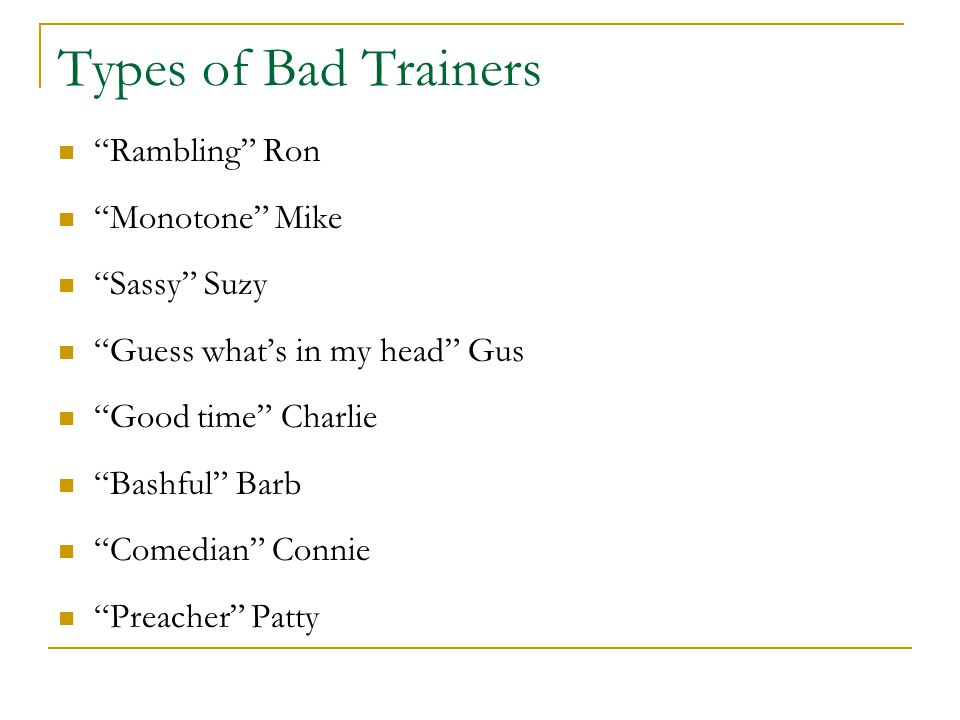 "Types of Bad Trainers ""Rambling"" Ron ""Monotone"" Mike ""Sassy"" Suzy ""Guess what's in my head"" Gus ""Good time"" Charlie ""Bashful"" Barb ""Comedian"" Connie """