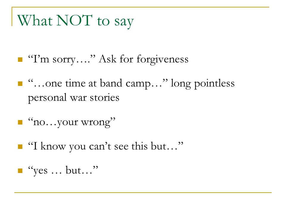 "What NOT to say ""I'm sorry…."" Ask for forgiveness ""…one time at band camp…"" long pointless personal war stories ""no…your wrong"" ""I know you can't see"