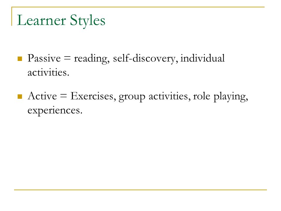 Learner Styles Passive = reading, self-discovery, individual activities. Active = Exercises, group activities, role playing, experiences.