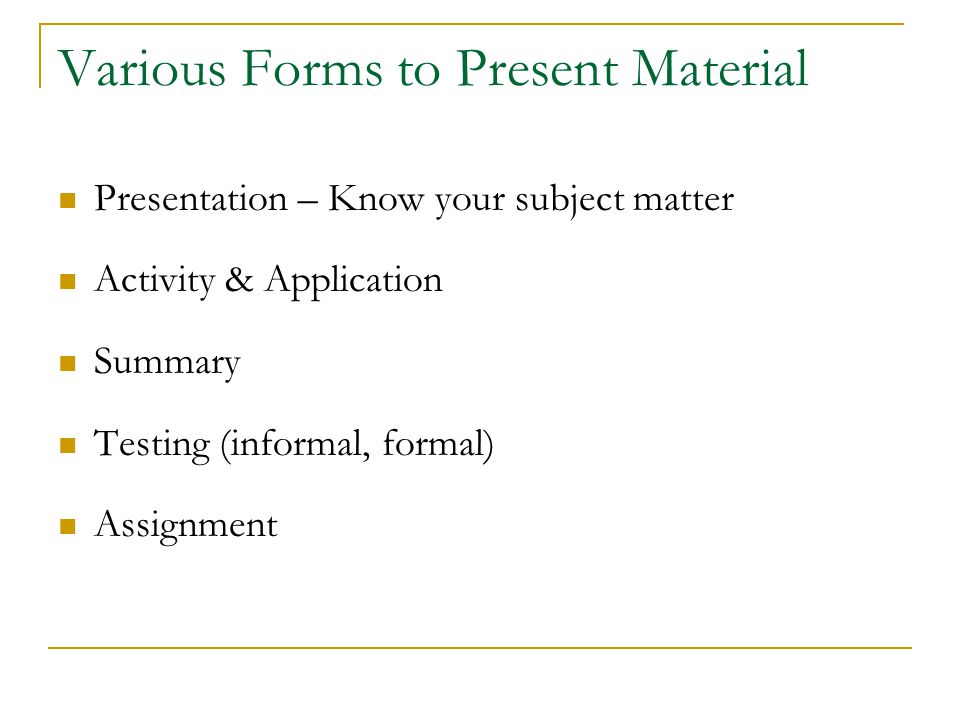 Various Forms to Present Material Presentation – Know your subject matter Activity & Application Summary Testing (informal, formal) Assignment
