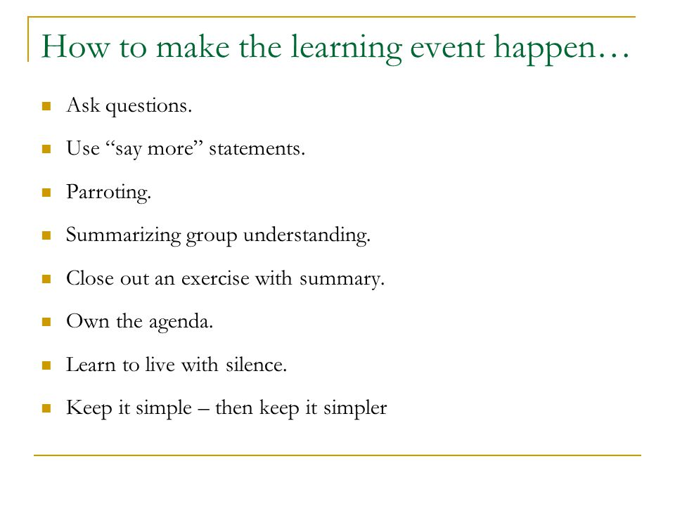"How to make the learning event happen… Ask questions. Use ""say more"" statements. Parroting. Summarizing group understanding. Close out an exercise wit"