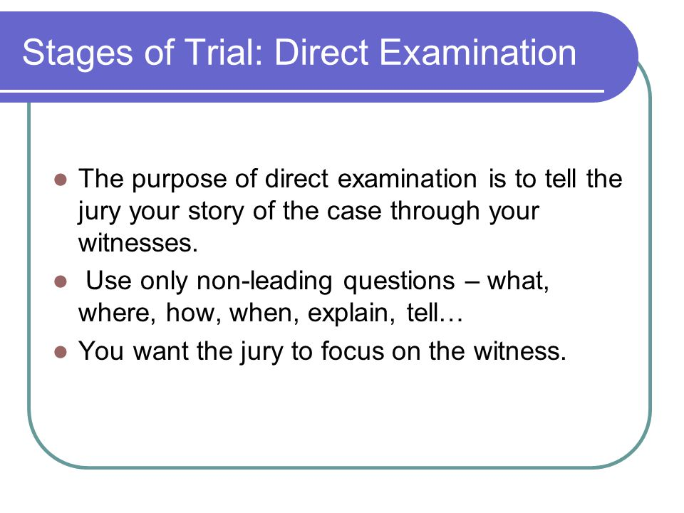 Stages of Trial: Direct Examination The purpose of direct examination is to tell the jury your story of the case through your witnesses.