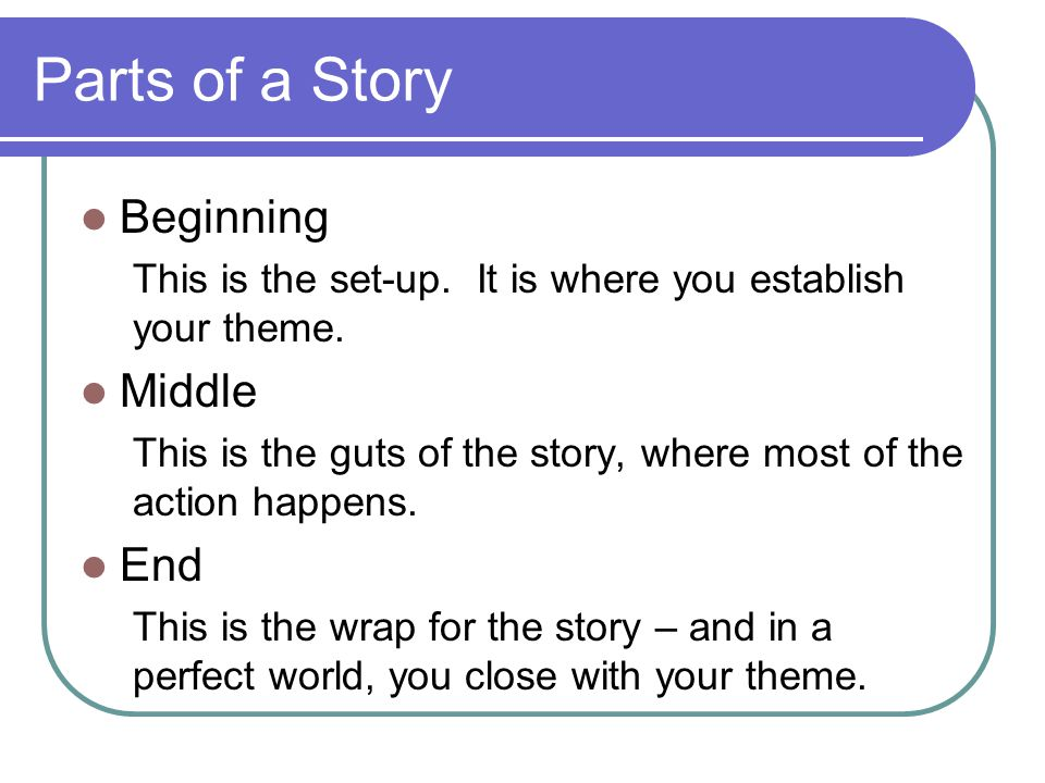 Parts of a Story Beginning This is the set-up. It is where you establish your theme.