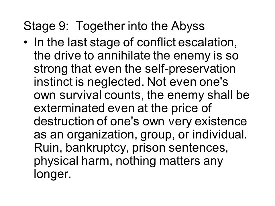 Stage 9: Together into the Abyss In the last stage of conflict escalation, the drive to annihilate the enemy is so strong that even the self-preservation instinct is neglected.