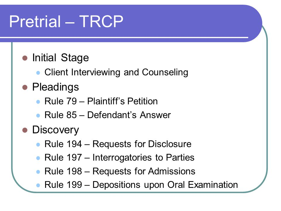 Pretrial – TRCP Initial Stage Client Interviewing and Counseling Pleadings Rule 79 – Plaintiff's Petition Rule 85 – Defendant's Answer Discovery Rule 194 – Requests for Disclosure Rule 197 – Interrogatories to Parties Rule 198 – Requests for Admissions Rule 199 – Depositions upon Oral Examination