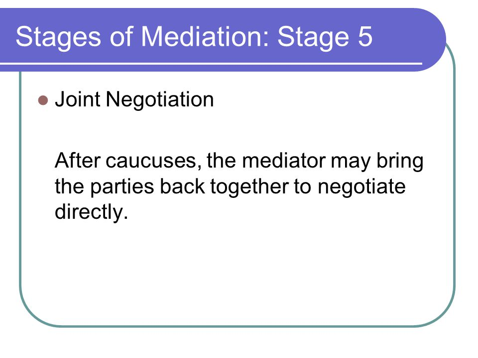 Stages of Mediation: Stage 5 Joint Negotiation After caucuses, the mediator may bring the parties back together to negotiate directly.