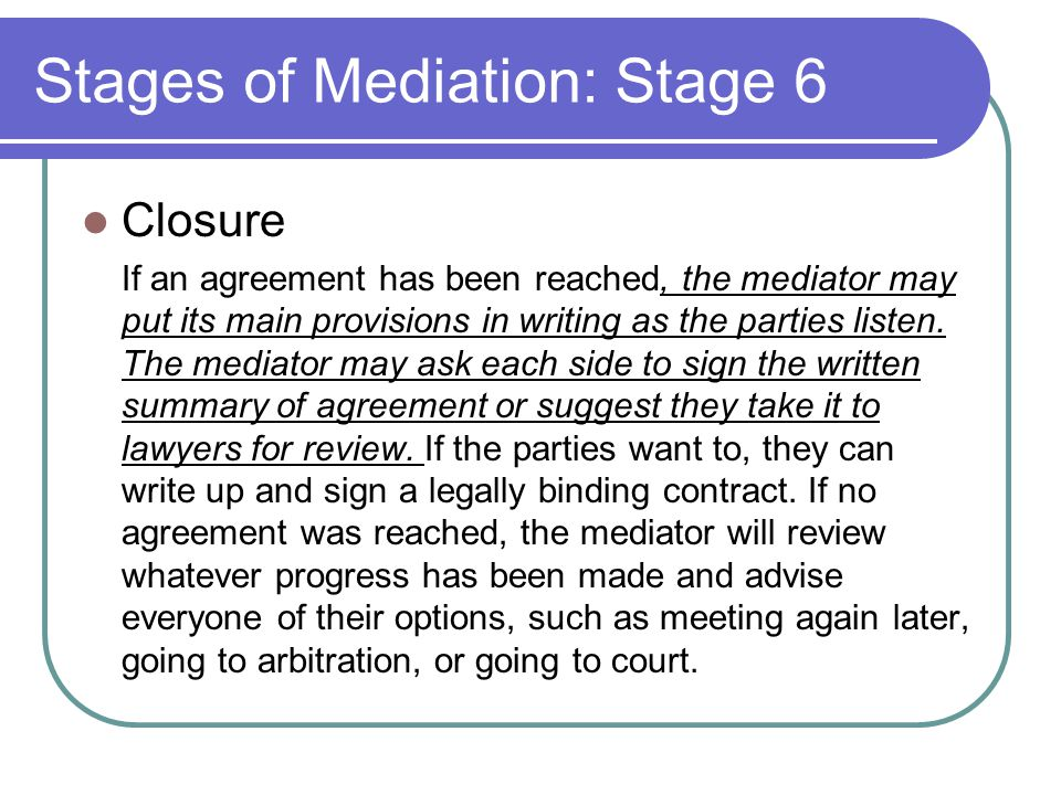 Stages of Mediation: Stage 6 Closure If an agreement has been reached, the mediator may put its main provisions in writing as the parties listen.