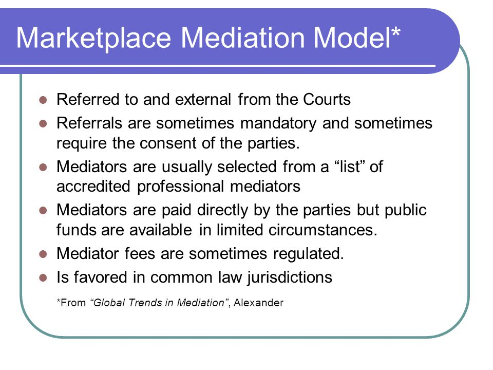 Marketplace Mediation Model* Referred to and external from the Courts Referrals are sometimes mandatory and sometimes require the consent of the parties.