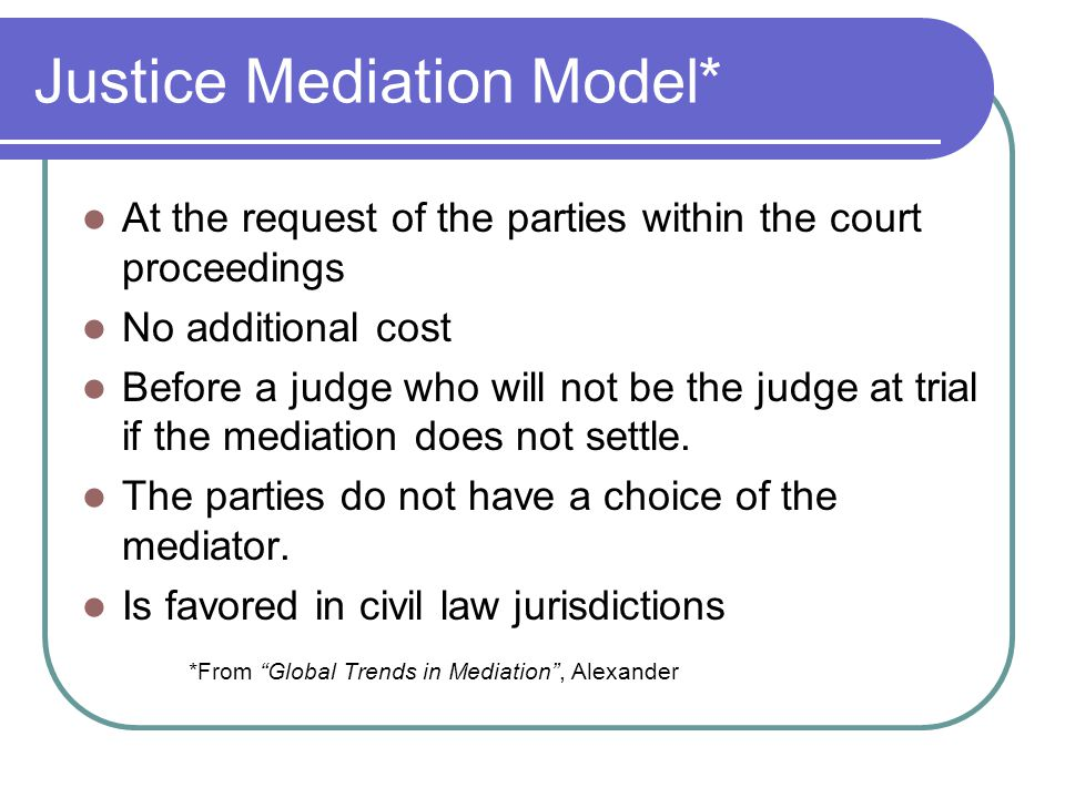 Justice Mediation Model* At the request of the parties within the court proceedings No additional cost Before a judge who will not be the judge at trial if the mediation does not settle.