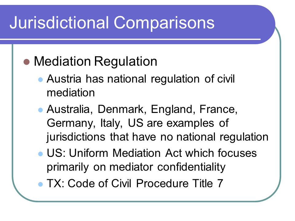 Jurisdictional Comparisons Mediation Regulation Austria has national regulation of civil mediation Australia, Denmark, England, France, Germany, Italy, US are examples of jurisdictions that have no national regulation US: Uniform Mediation Act which focuses primarily on mediator confidentiality TX: Code of Civil Procedure Title 7
