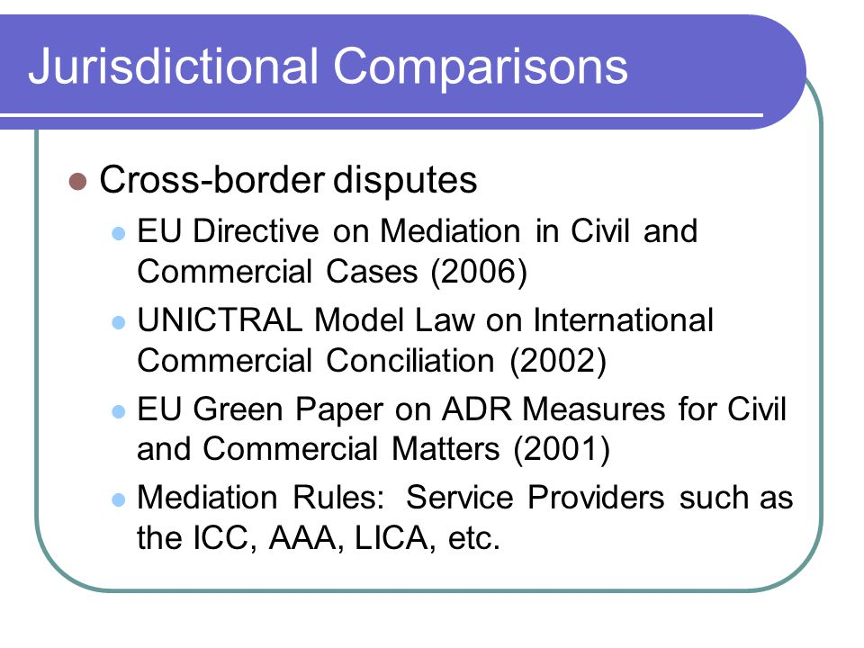 Jurisdictional Comparisons Cross-border disputes EU Directive on Mediation in Civil and Commercial Cases (2006) UNICTRAL Model Law on International Commercial Conciliation (2002) EU Green Paper on ADR Measures for Civil and Commercial Matters (2001) Mediation Rules: Service Providers such as the ICC, AAA, LICA, etc.