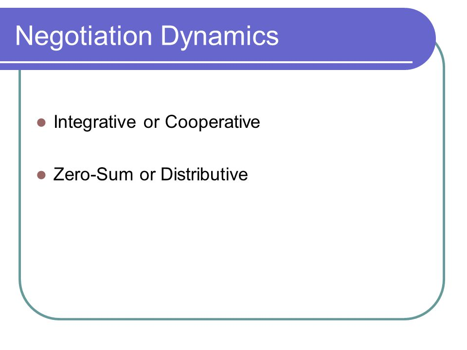 Negotiation Dynamics Integrative or Cooperative Zero-Sum or Distributive